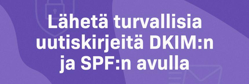 Näin DKIM ja SPF parantavat uutiskirjeidesi toimitettavuutta